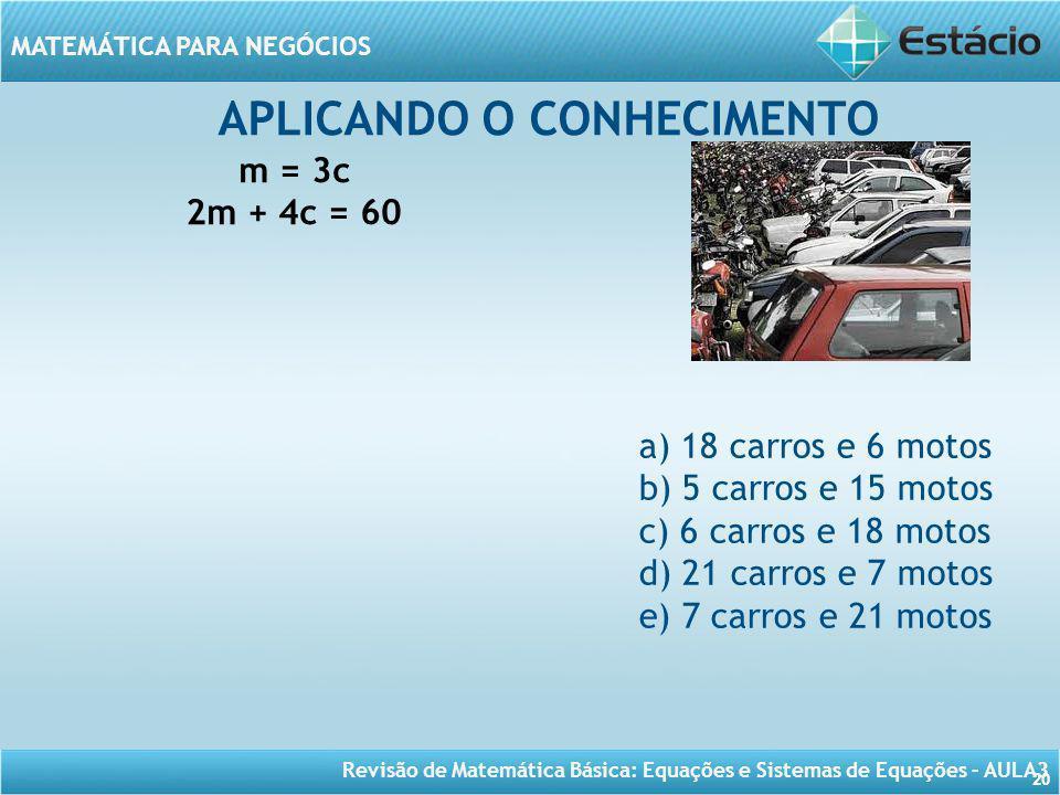 Revisão de Matemática Básica: Equações e Sistemas de Equações – AULA3 MATEMÁTICA PARA NEGÓCIOS 20 APLICANDO O CONHECIMENTO m = 3c 2m + 4c = 60 a) 18 c