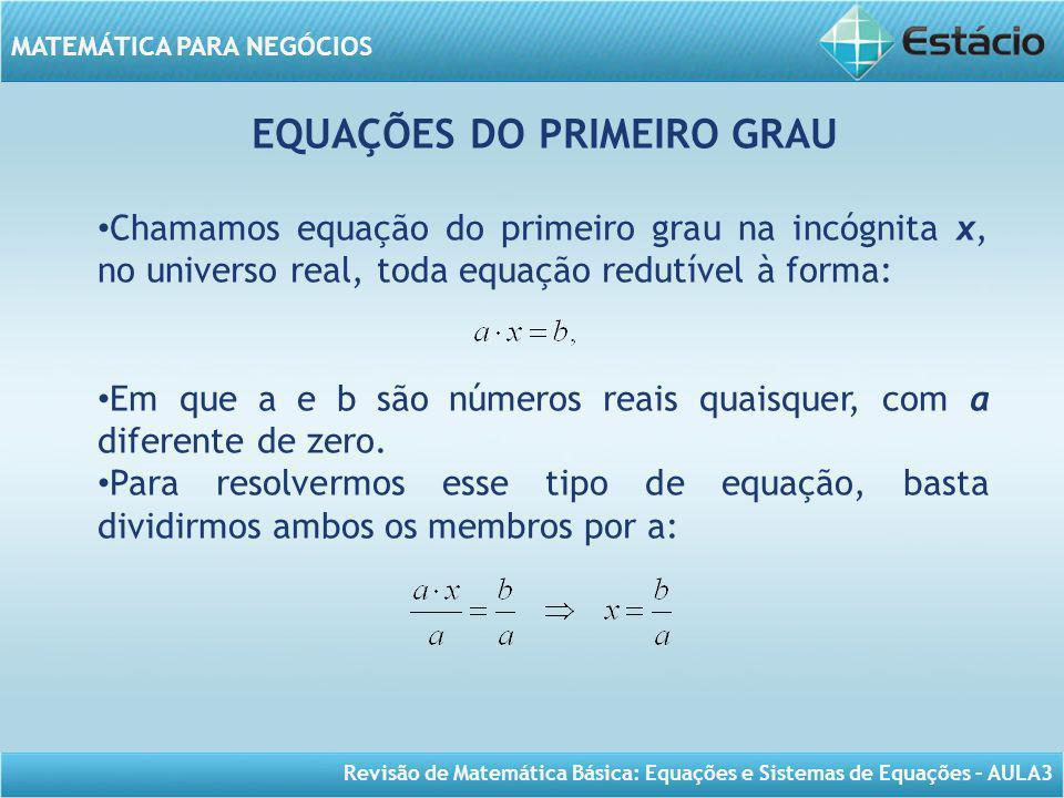 Revisão de Matemática Básica: Equações e Sistemas de Equações – AULA3 MATEMÁTICA PARA NEGÓCIOS EQUAÇÕES DO PRIMEIRO GRAU Chamamos equação do primeiro