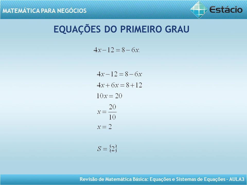Revisão de Matemática Básica: Equações e Sistemas de Equações – AULA3 MATEMÁTICA PARA NEGÓCIOS EQUAÇÕES DO PRIMEIRO GRAU