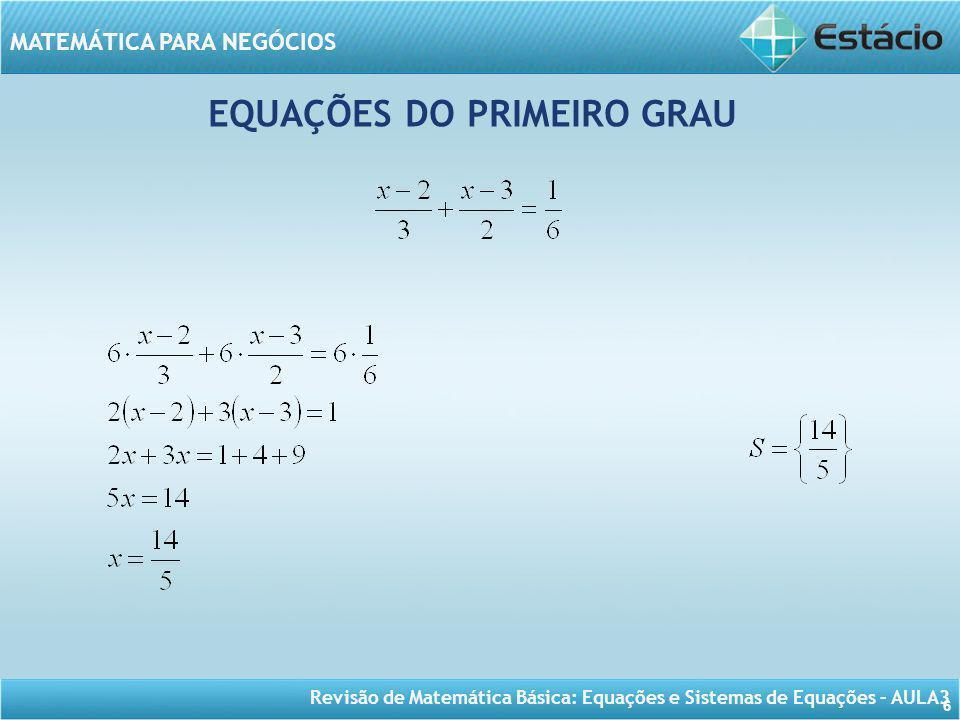 Revisão de Matemática Básica: Equações e Sistemas de Equações – AULA3 MATEMÁTICA PARA NEGÓCIOS 6 EQUAÇÕES DO PRIMEIRO GRAU