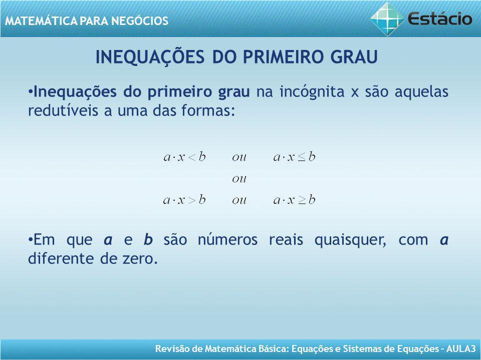 Revisão de Matemática Básica: Equações e Sistemas de Equações – AULA3 MATEMÁTICA PARA NEGÓCIOS INEQUAÇÕES DO PRIMEIRO GRAU Inequações do primeiro grau