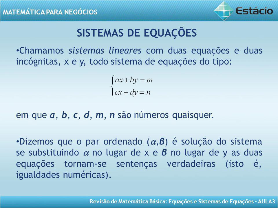 Revisão de Matemática Básica: Equações e Sistemas de Equações – AULA3 MATEMÁTICA PARA NEGÓCIOS SISTEMAS DE EQUAÇÕES Chamamos sistemas lineares com dua