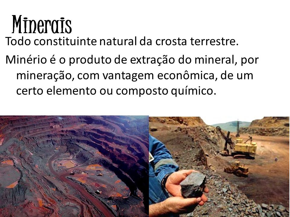 Todo constituinte natural da crosta terrestre. Minério é o produto de extração do mineral, por mineração, com vantagem econômica, de um certo elemento