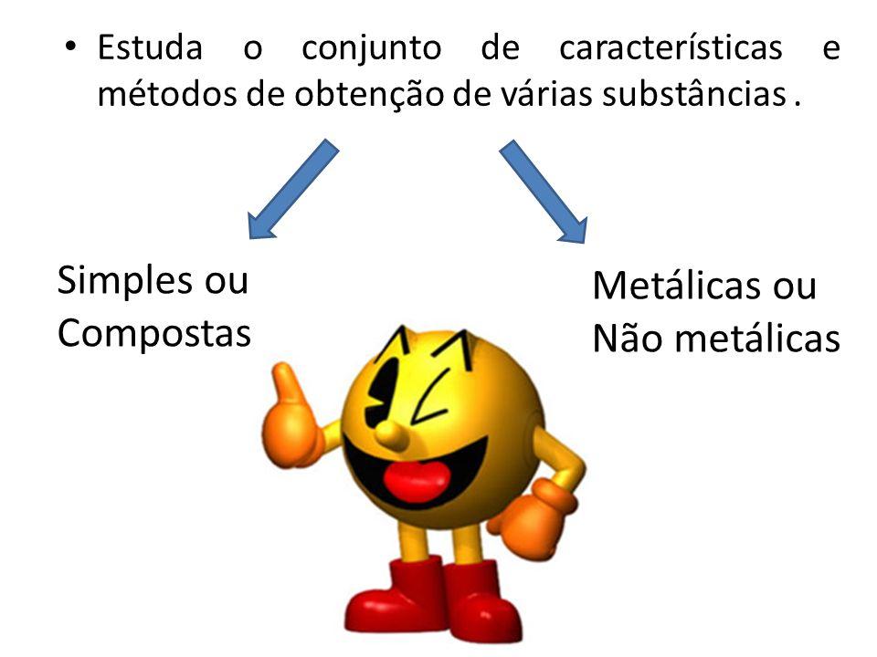 Estuda o conjunto de características e métodos de obtenção de várias substâncias. Simples ou Compostas Metálicas ou Não metálicas