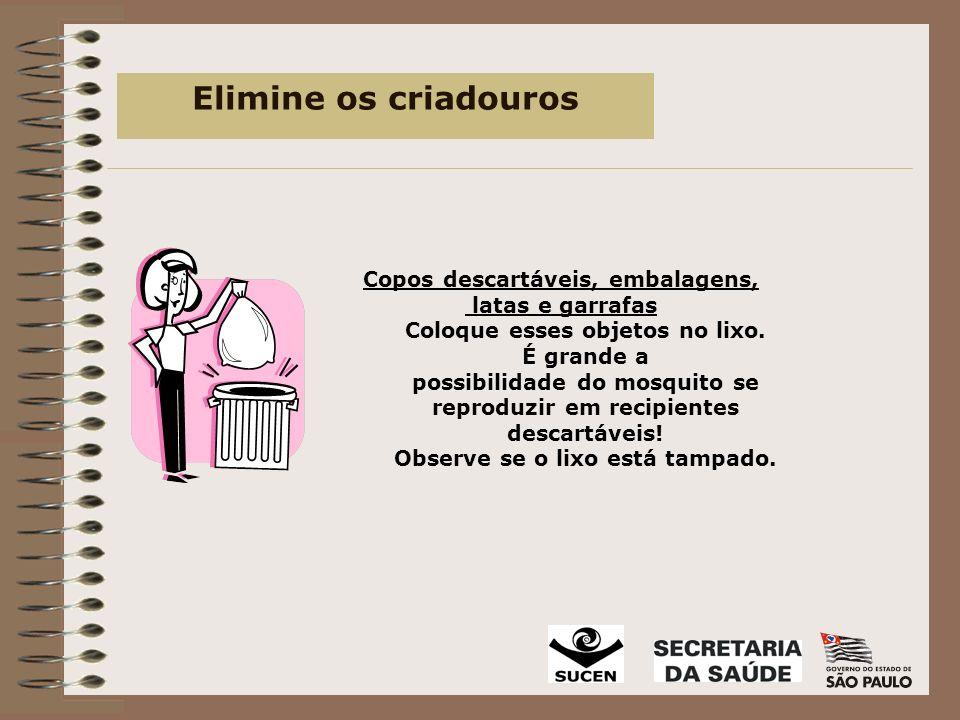 Elimine os criadouros Copos descartáveis, embalagens, latas e garrafas Coloque esses objetos no lixo.