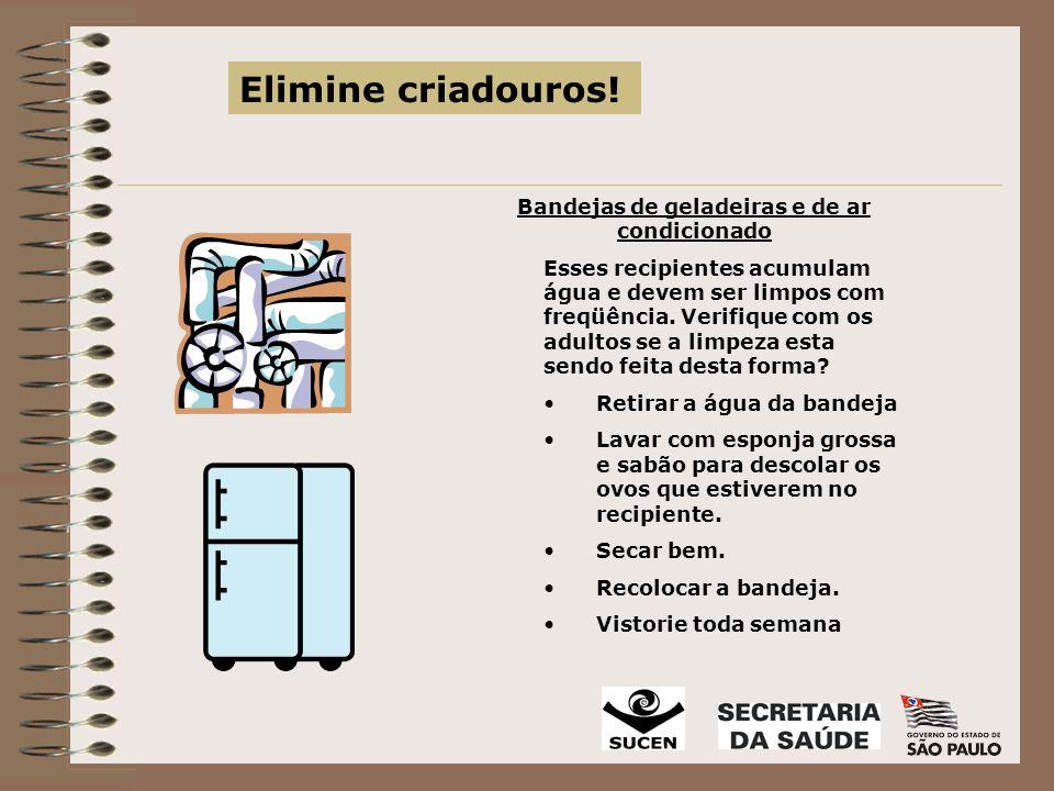 Bandejas de geladeiras e de ar condicionado Esses recipientes acumulam água e devem ser limpos com freqüência.