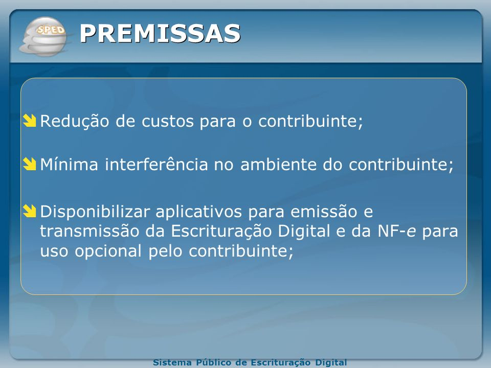 Sistema Público de Escrituração Digital PREMISSAS Criação na legislação comercial e fiscal da figura jurídica da Escrituração Digital e da Nota Fiscal