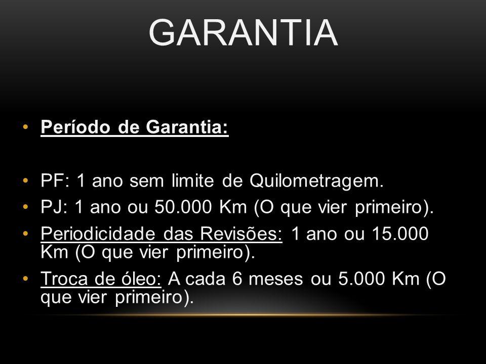 GARANTIA Período de Garantia: PF: 1 ano sem limite de Quilometragem. PJ: 1 ano ou 50.000 Km (O que vier primeiro). Periodicidade das Revisões: 1 ano o