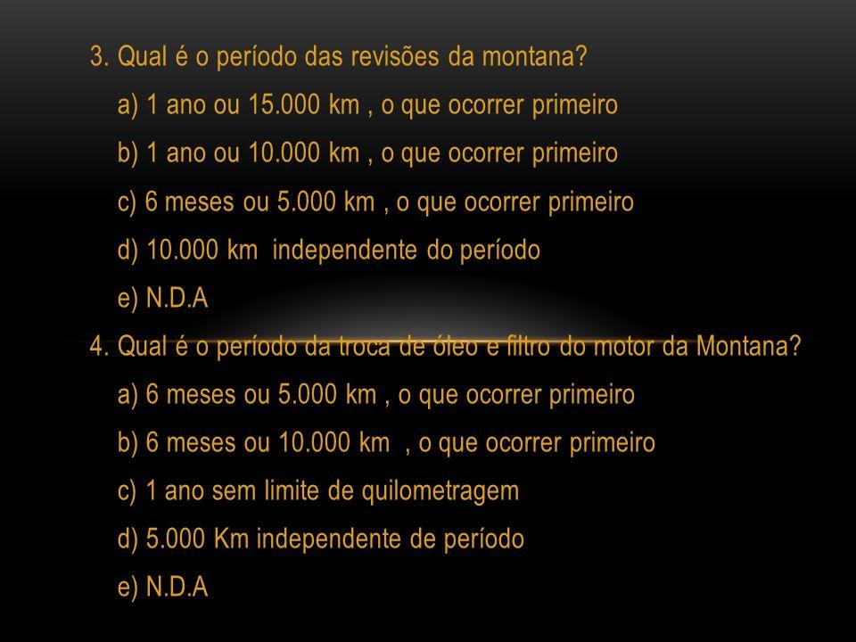 3. Qual é o período das revisões da montana? a) 1 ano ou 15.000 km, o que ocorrer primeiro b) 1 ano ou 10.000 km, o que ocorrer primeiro c) 6 meses ou