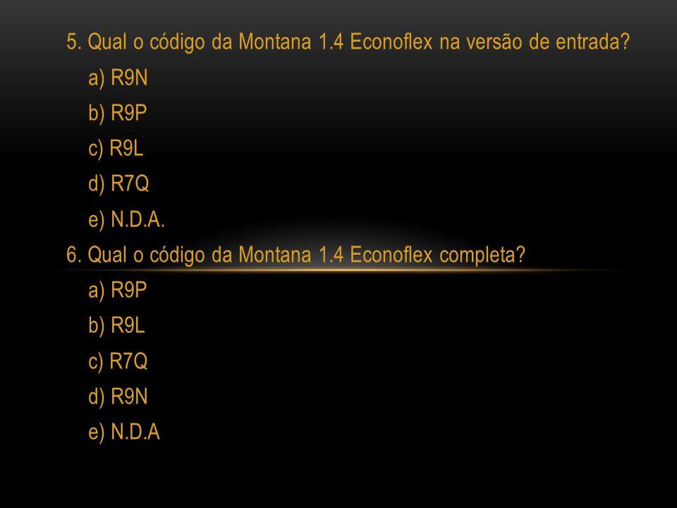 5. Qual o código da Montana 1.4 Econoflex na versão de entrada? a) R9N b) R9P c) R9L d) R7Q e) N.D.A. 6. Qual o código da Montana 1.4 Econoflex comple