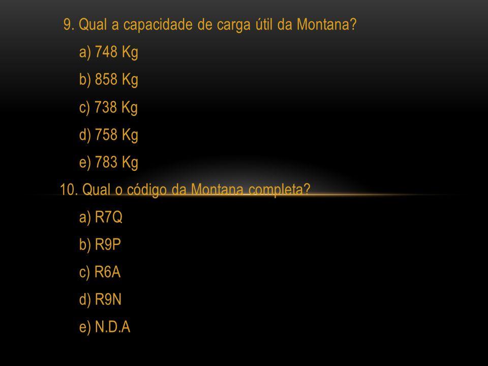 9. Qual a capacidade de carga útil da Montana? a) 748 Kg b) 858 Kg c) 738 Kg d) 758 Kg e) 783 Kg 10. Qual o código da Montana completa? a) R7Q b) R9P
