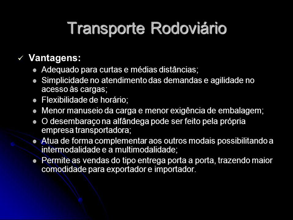 Transporte Rodoviário Vantagens: Adequado para curtas e médias distâncias; Simplicidade no atendimento das demandas e agilidade no acesso às cargas; F