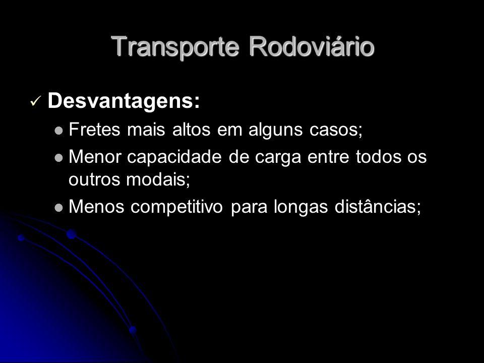 Transporte Rodoviário Desvantagens: Fretes mais altos em alguns casos; Menor capacidade de carga entre todos os outros modais; Menos competitivo para