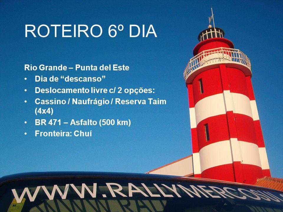 ROTEIRO 6º DIA Rio Grande – Punta del Este Dia de descanso Deslocamento livre c/ 2 opções: Cassino / Naufrágio / Reserva Taim (4x4) BR 471 – Asfalto (