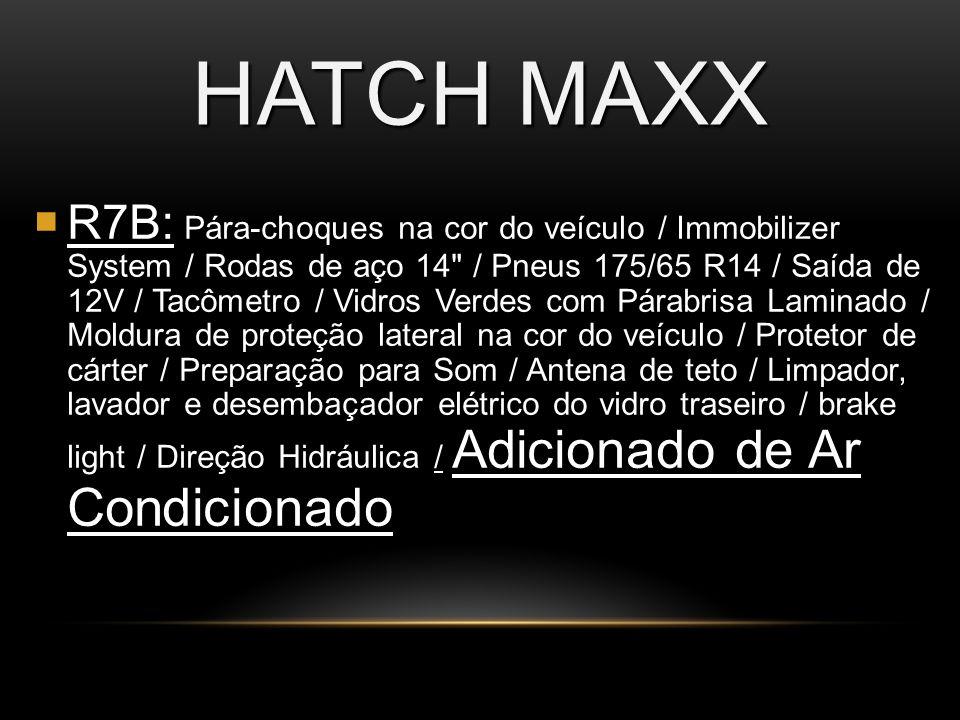 HATCH MAXX R7B: / Adicionado de Ar Condicionado R7B: Pára-choques na cor do veículo / Immobilizer System / Rodas de aço 14 / Pneus 175/65 R14 / Saída de 12V / Tacômetro / Vidros Verdes com Párabrisa Laminado / Moldura de proteção lateral na cor do veículo / Protetor de cárter / Preparação para Som / Antena de teto / Limpador, lavador e desembaçador elétrico do vidro traseiro / brake light / Direção Hidráulica / Adicionado de Ar Condicionado