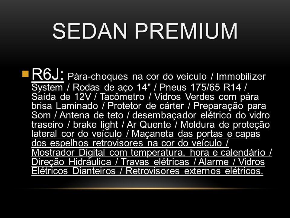 SEDAN PREMIUM R6J: R6J: Pára-choques na cor do veículo / Immobilizer System / Rodas de aço 14 / Pneus 175/65 R14 / Saída de 12V / Tacômetro / Vidros Verdes com pára brisa Laminado / Protetor de cárter / Preparação para Som / Antena de teto / desembaçador elétrico do vidro traseiro / brake light / Ar Quente / Moldura de proteção lateral cor do veículo / Maçaneta das portas e capas dos espelhos retrovisores na cor do veículo / Mostrador Digital com temperatura, hora e calendário / Direção Hidráulica / Travas elétricas / Alarme / Vidros Elétricos Dianteiros / Retrovisores externos elétricos.