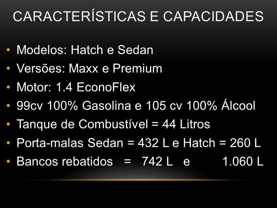 CARACTERÍSTICAS E CAPACIDADES Modelos: Hatch e Sedan Versões: Maxx e Premium Motor: 1.4 EconoFlex 99cv 100% Gasolina e 105 cv 100% Álcool Tanque de Combustível = 44 Litros Porta-malas Sedan = 432 L e Hatch = 260 L Bancos rebatidos = 742 L e 1.060 L
