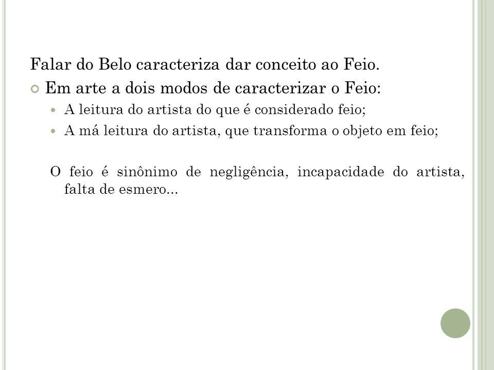 Falar do Belo caracteriza dar conceito ao Feio. Em arte a dois modos de caracterizar o Feio: A leitura do artista do que é considerado feio; A má leit