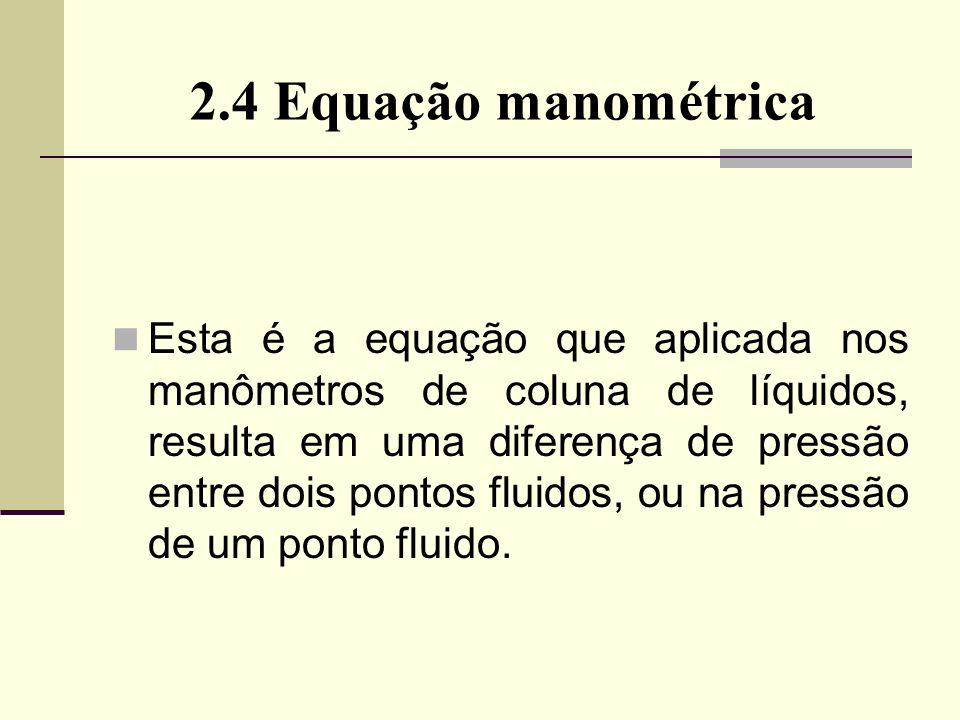 2.4 Equação manométrica Esta é a equação que aplicada nos manômetros de coluna de líquidos, resulta em uma diferença de pressão entre dois pontos fluidos, ou na pressão de um ponto fluido.