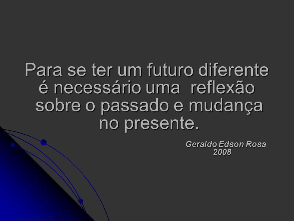 Para se ter um futuro diferente é necessário uma reflexão sobre o passado e mudança no presente. Geraldo Edson Rosa 2008