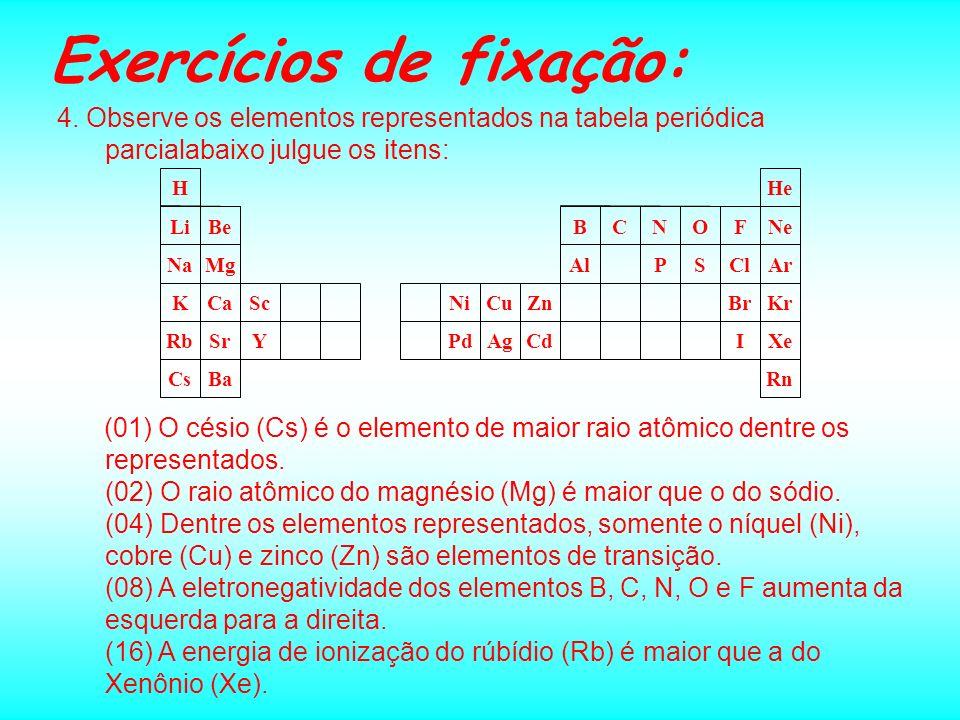 Exercícios de fixação: 4. Observe os elementos representados na tabela periódica parcialabaixo julgue os itens: RnBaCs XeICdAgPdYSrRb KrBrZnCuNiScCaK