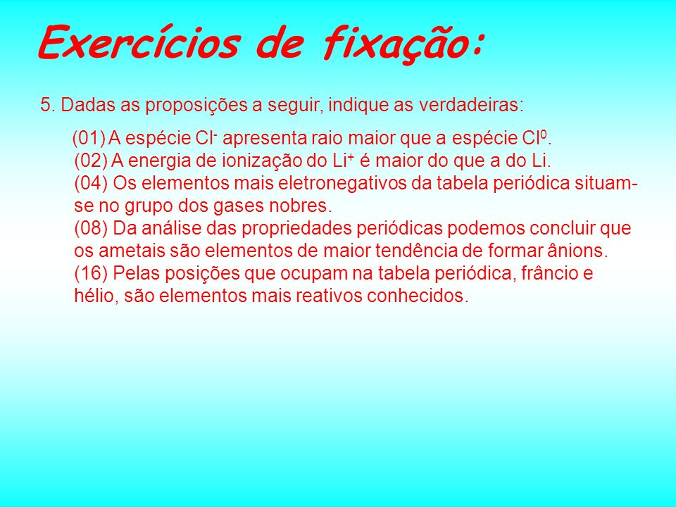 Exercícios de fixação: 5. Dadas as proposições a seguir, indique as verdadeiras: (01) A espécie Cl - apresenta raio maior que a espécie Cl 0. (02) A e