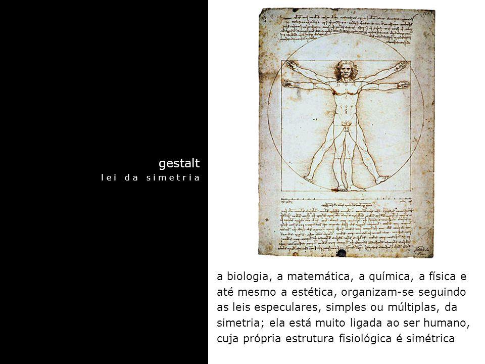 gestalt l e i d a s i m e t r i a a biologia, a matemática, a química, a física e até mesmo a estética, organizam-se seguindo as leis especulares, simples ou múltiplas, da simetria; ela está muito ligada ao ser humano, cuja própria estrutura fisiológica é simétrica