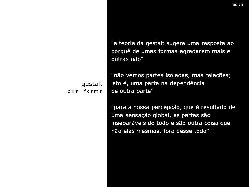 a teoria da gestalt sugere uma resposta ao porquê de umas formas agradarem mais e outras não não vemos partes isoladas, mas relações; isto é, uma parte na dependência de outra parte para a nossa percepção, que é resultado de uma sensação global, as partes são inseparáveis do todo e são outra coisa que não elas mesmas, fora desse todo gestalt b o a f o r m a 20|35 06|20