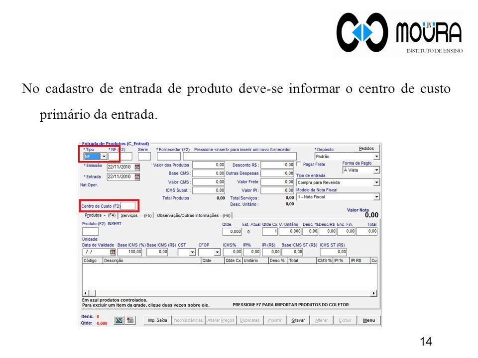 No cadastro de entrada de produto deve-se informar o centro de custo primário da entrada. 14