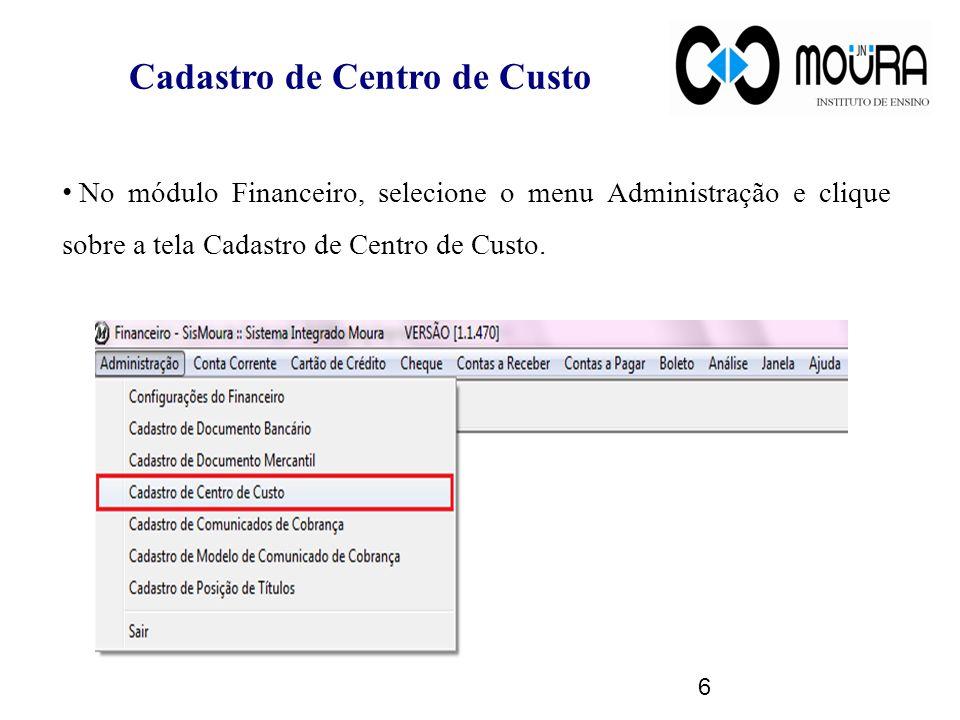 Cadastro de Centro de Custo No módulo Financeiro, selecione o menu Administração e clique sobre a tela Cadastro de Centro de Custo. 6