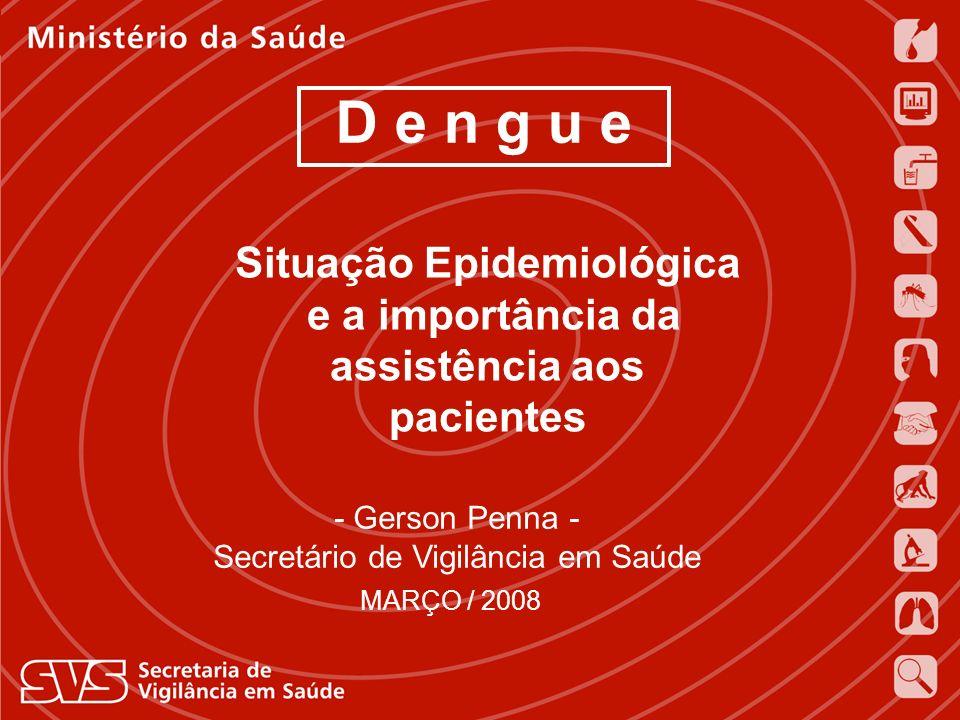 D e n g u e MARÇO / 2008 - Gerson Penna - Secretário de Vigilância em Saúde Situação Epidemiológica e a importância da assistência aos pacientes