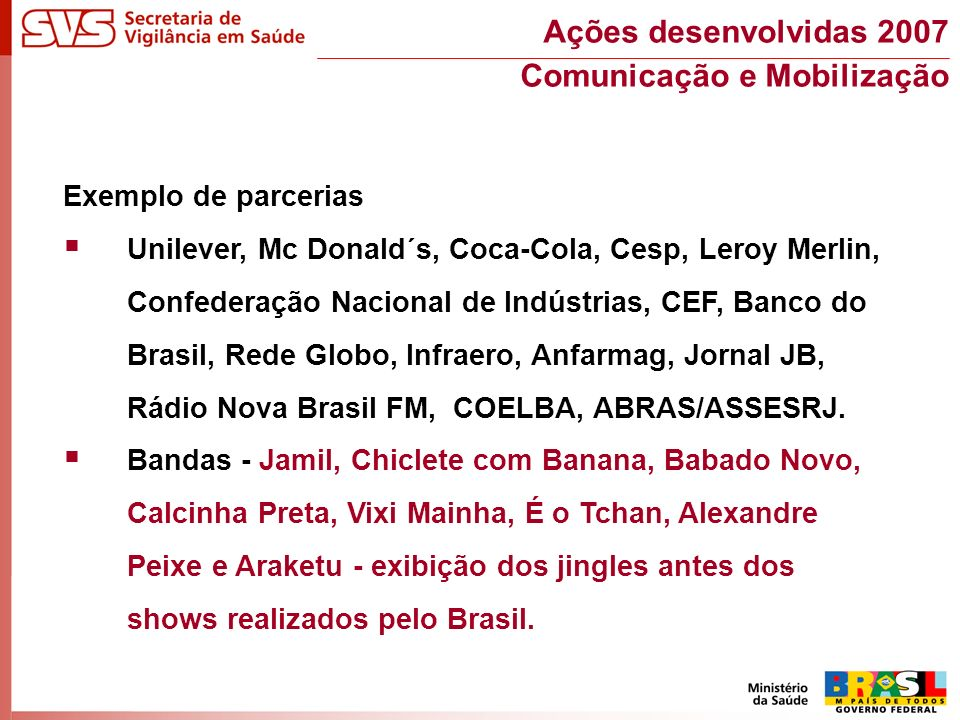 Exemplo de parcerias Unilever, Mc Donald´s, Coca-Cola, Cesp, Leroy Merlin, Confederação Nacional de Indústrias, CEF, Banco do Brasil, Rede Globo, Infraero, Anfarmag, Jornal JB, Rádio Nova Brasil FM, COELBA, ABRAS/ASSESRJ.