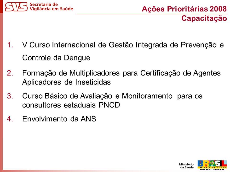 1.V Curso Internacional de Gestão Integrada de Prevenção e Controle da Dengue 2.Formação de Multiplicadores para Certificação de Agentes Aplicadores de Inseticidas 3.Curso Básico de Avaliação e Monitoramento para os consultores estaduais PNCD 4.Envolvimento da ANS Ações Prioritárias 2008 Capacitação