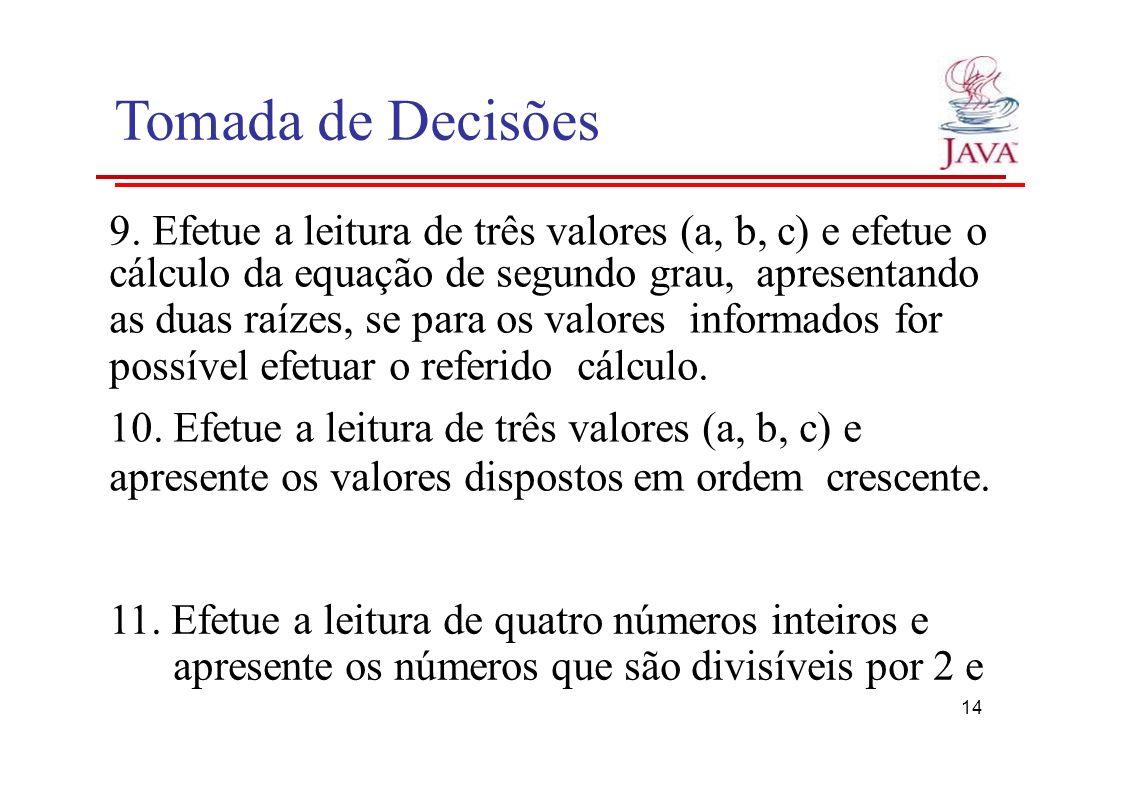 Tomada de Decisões 9. Efetue a leitura de três valores (a, b, c) e efetue o cálculo da equação de segundo grau, apresentando as duas raízes, se para o