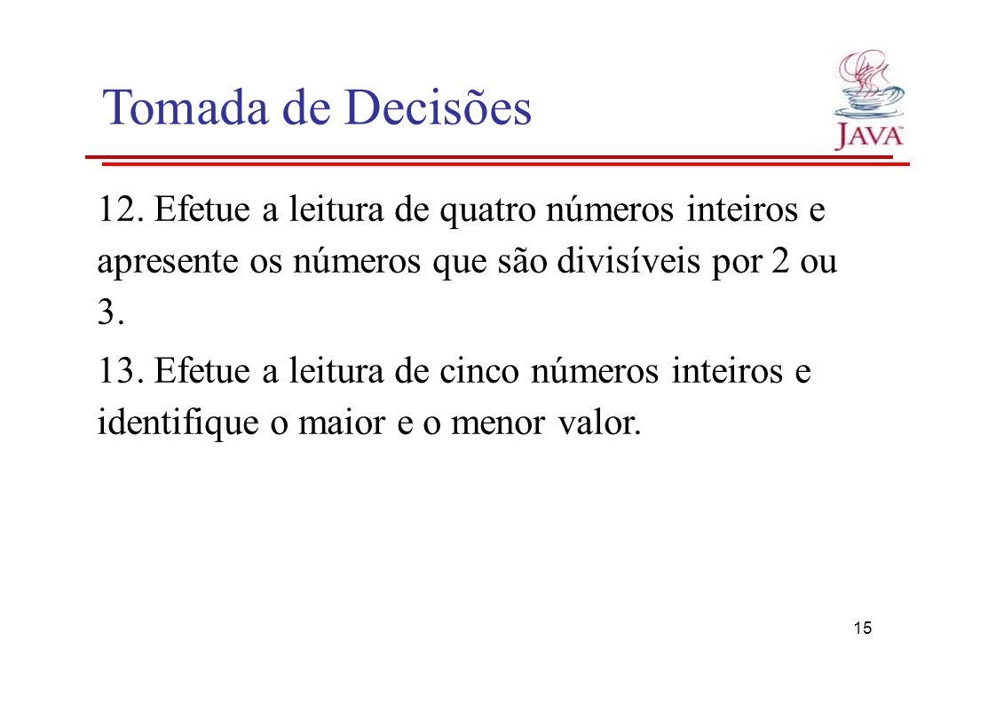 Tomada de Decisões 12. Efetue a leitura de quatro números inteiros e apresente os números que são divisíveis por 2 ou 3. 13. Efetue a leitura de cinco