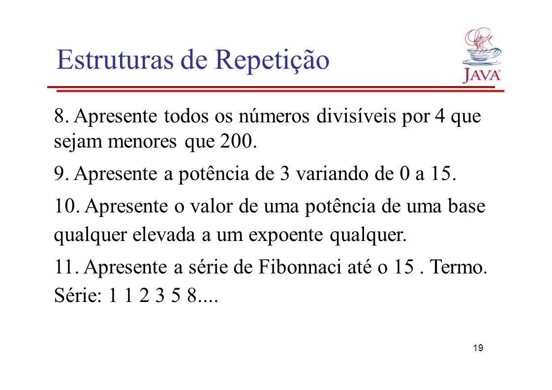 Estruturas de Repetição 8. Apresente todos os números divisíveis por 4 que sejam menores que 200. 9. Apresente a potência de 3 variando de 0 a 15. 10.