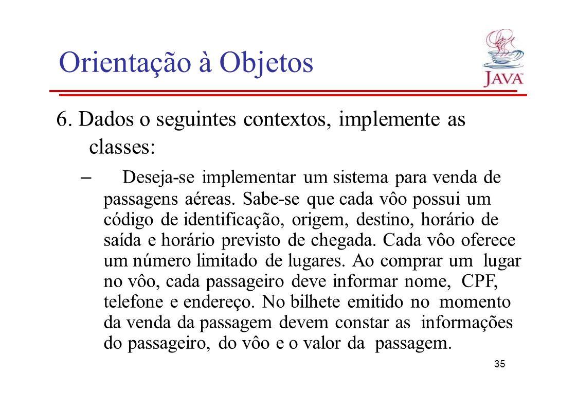 Orientação à Objetos 6. Dados o seguintes contextos, implemente as classes: – Deseja-se implementar um sistema para venda de passagens aéreas. Sabe-se