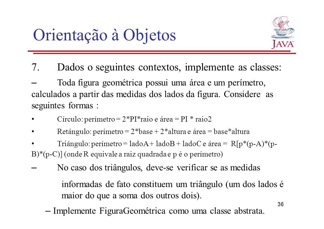 Orientação à Objetos 7.Dados o seguintes contextos, implemente as classes: – Toda figura geométrica possui uma área e um perímetro, calculados a parti
