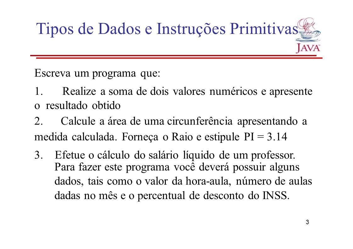 Tipos de Dados e Instruções Primitivas Escreva um programa que: 1.Realize a soma de dois valores numéricos e apresente o resultado obtido 2. Calcule a