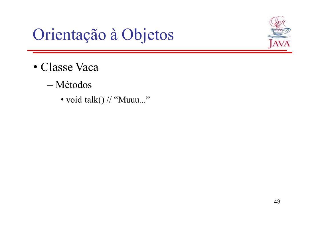 Orientação à Objetos Classe Vaca – Métodos void talk() // Muuu... 43