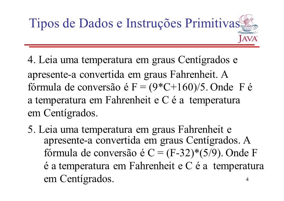 Tipos de Dados e Instruções Primitivas 4. Leia uma temperatura em graus Centígrados e apresente-a convertida em graus Fahrenheit. A fórmula de convers