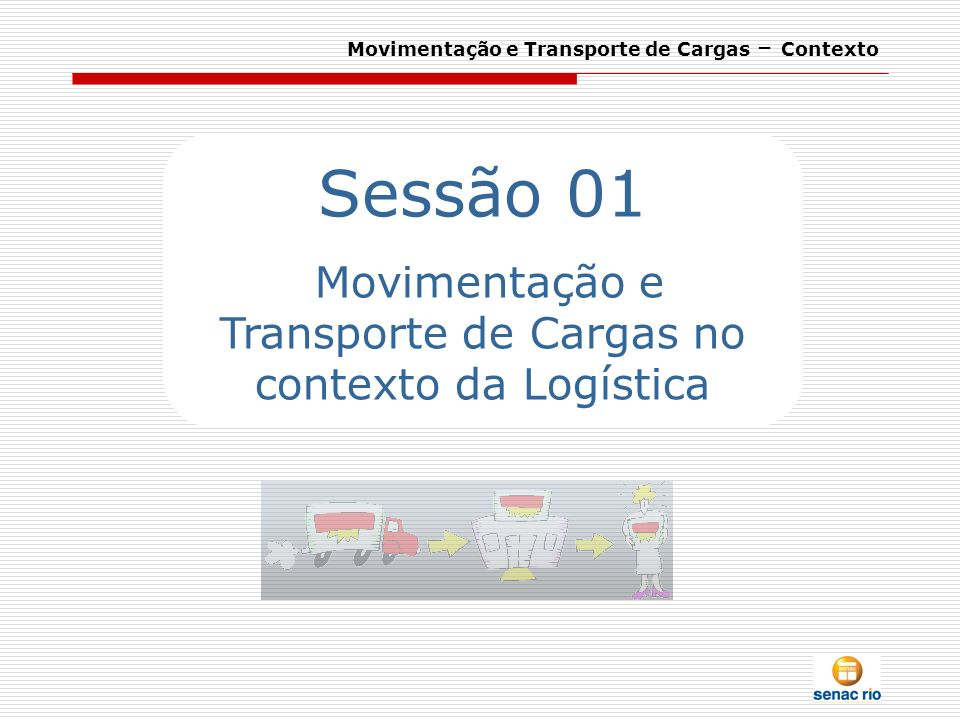Movimentação e Transporte de Cargas – Contexto Sessão 01 Movimentação e Transporte de Cargas no contexto da Logística