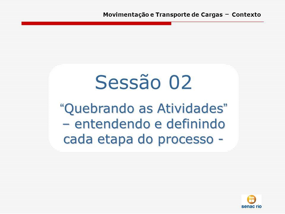 Movimentação e Transporte de Cargas – Contexto Sessão 02 Quebrando as Atividades – entendendo e definindo cada etapa do processo - Quebrando as Ativid