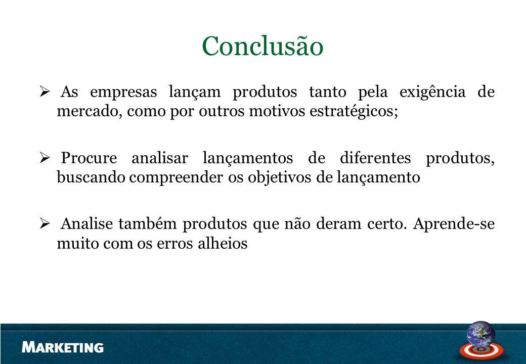 Conclusão As empresas lançam produtos tanto pela exigência de mercado, como por outros motivos estratégicos; Procure analisar lançamentos de diferente