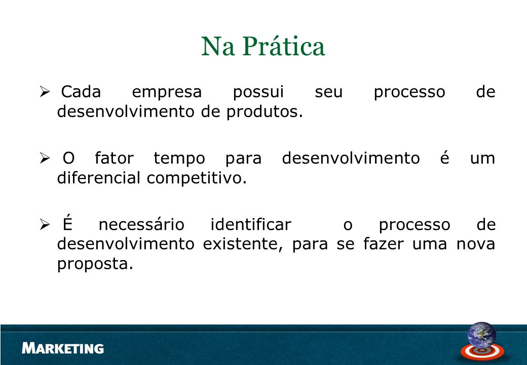 Na Prática Cada empresa possui seu processo de desenvolvimento de produtos. O fator tempo para desenvolvimento é um diferencial competitivo. É necessá