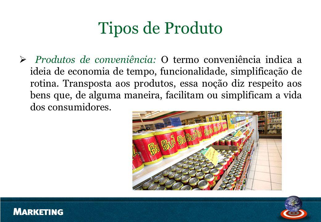 Tipos de Produto Produtos de conveniência: O termo conveniência indica a ideia de economia de tempo, funcionalidade, simplificação de rotina. Transpos
