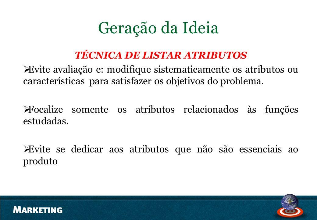 Geração da Ideia TÉCNICA DE LISTAR ATRIBUTOS Evite avaliação e: modifique sistematicamente os atributos ou características para satisfazer os objetivo