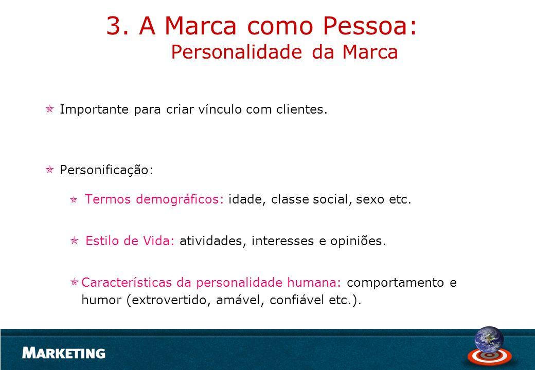 3. A Marca como Pessoa: Personalidade da Marca Importante para criar vínculo com clientes. Personificação: Termos demográficos: idade, classe social,