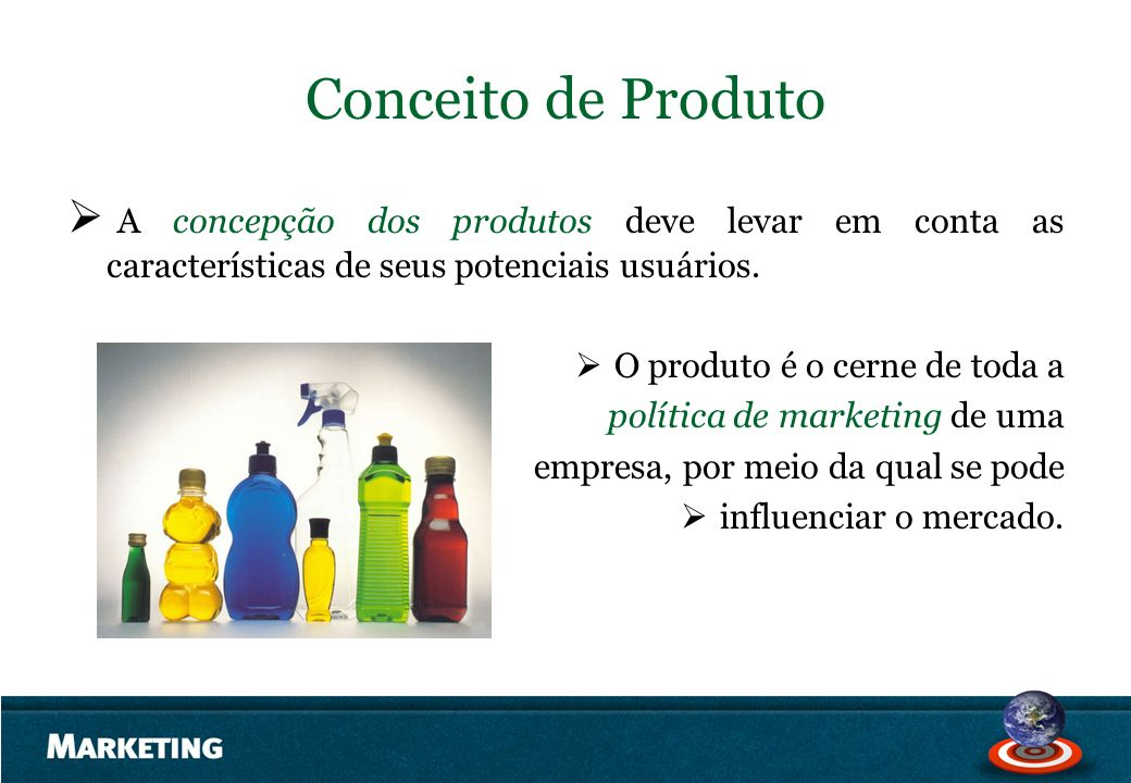 Conceito de Produto A concepção dos produtos deve levar em conta as características de seus potenciais usuários. O produto é o cerne de toda a polític