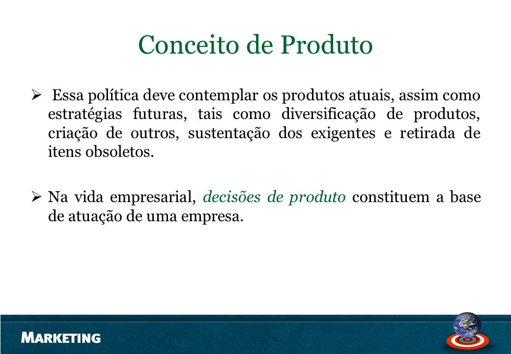 Conceito de Produto Essa política deve contemplar os produtos atuais, assim como estratégias futuras, tais como diversificação de produtos, criação de